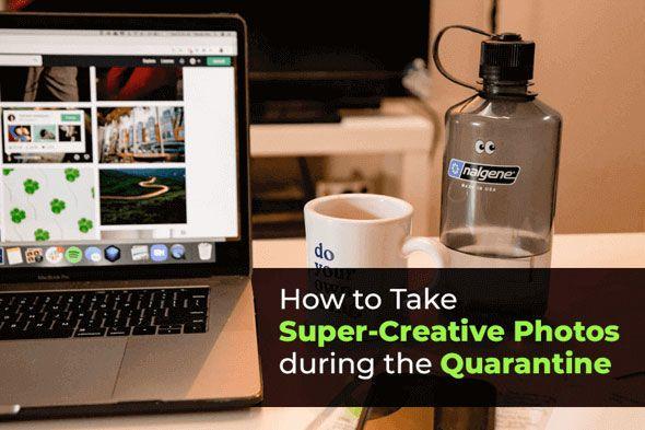 How to take Super-Creative Photos during the Quarantine